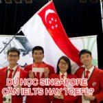 Du học Singapore cần IELTS hay TOEFL